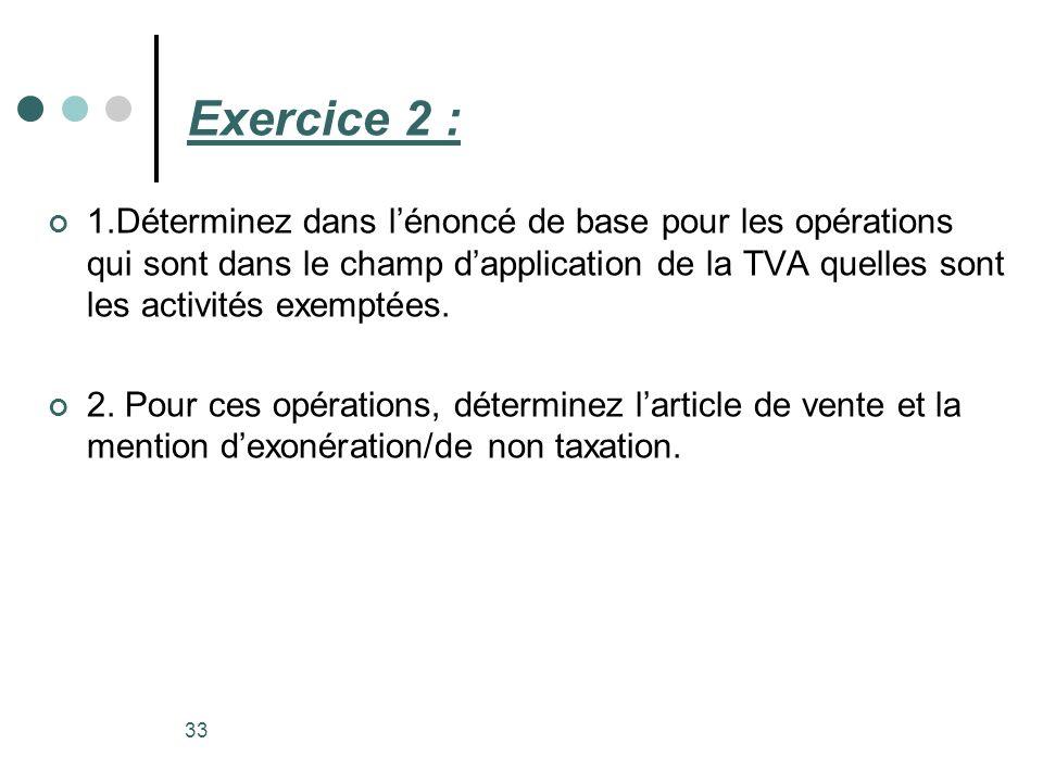 Exercice 2 : 1.Déterminez dans lénoncé de base pour les opérations qui sont dans le champ dapplication de la TVA quelles sont les activités exemptées.