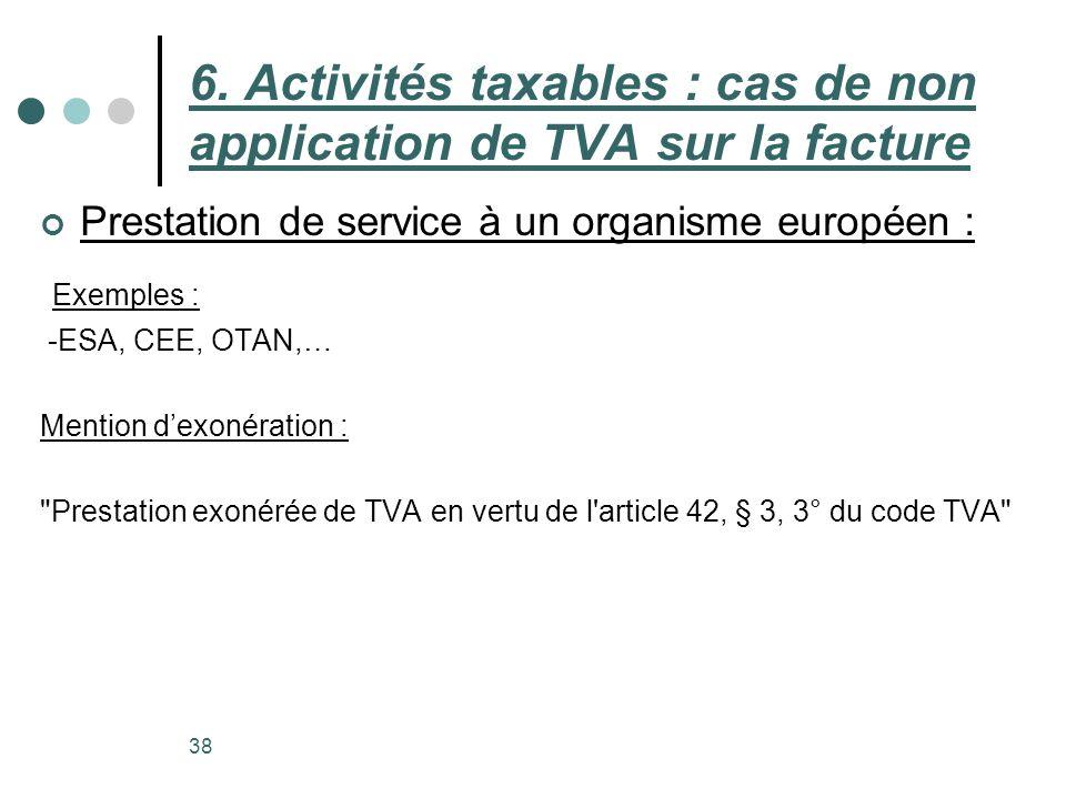 Prestation de service à un organisme européen : 38 6. Activités taxables : cas de non application de TVA sur la facture Exemples : -ESA, CEE, OTAN,… M