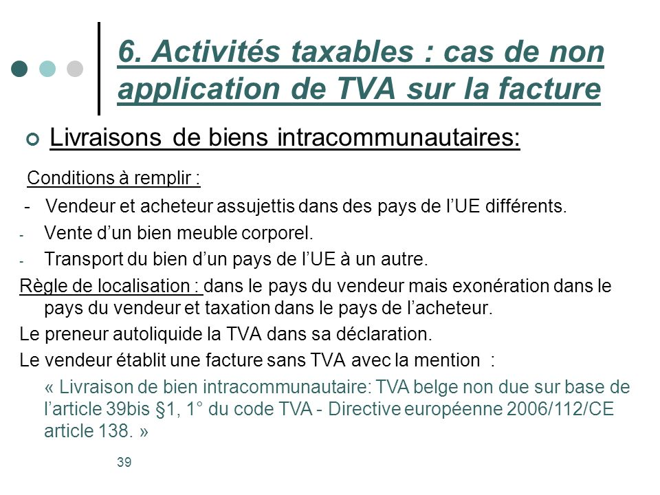 Livraisons de biens intracommunautaires: 39 6. Activités taxables : cas de non application de TVA sur la facture Conditions à remplir : - Vendeur et a