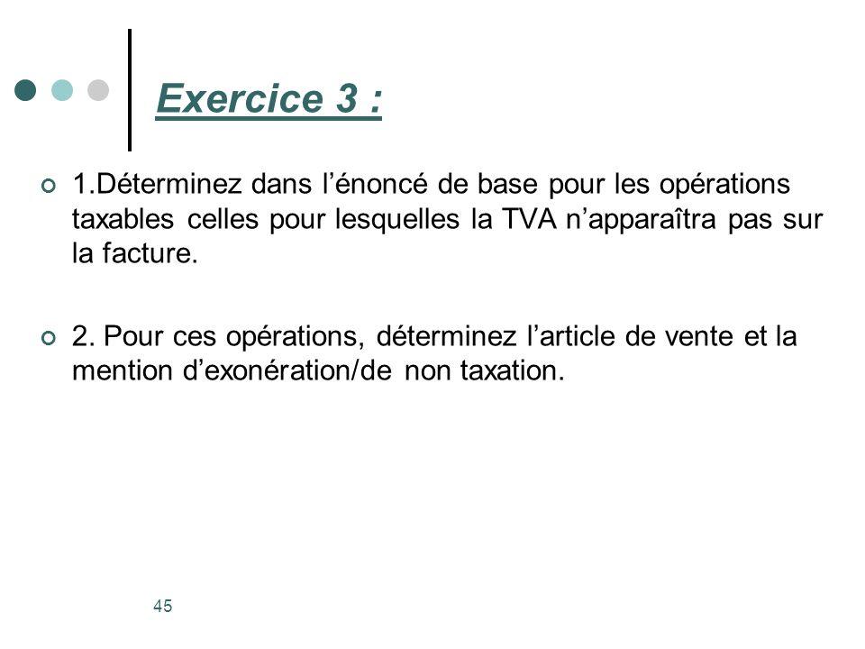 Exercice 3 : 1.Déterminez dans lénoncé de base pour les opérations taxables celles pour lesquelles la TVA napparaîtra pas sur la facture. 2. Pour ces