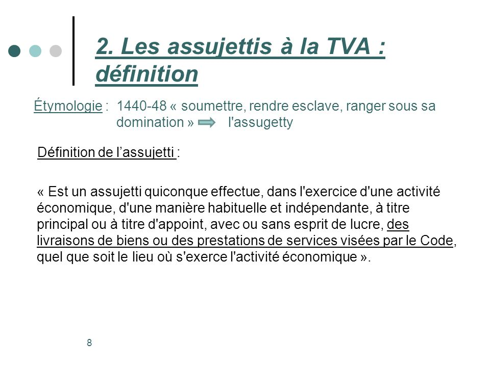 Définition de lassujetti : « Est un assujetti quiconque effectue, dans l'exercice d'une activité économique, d'une manière habituelle et indépendante,