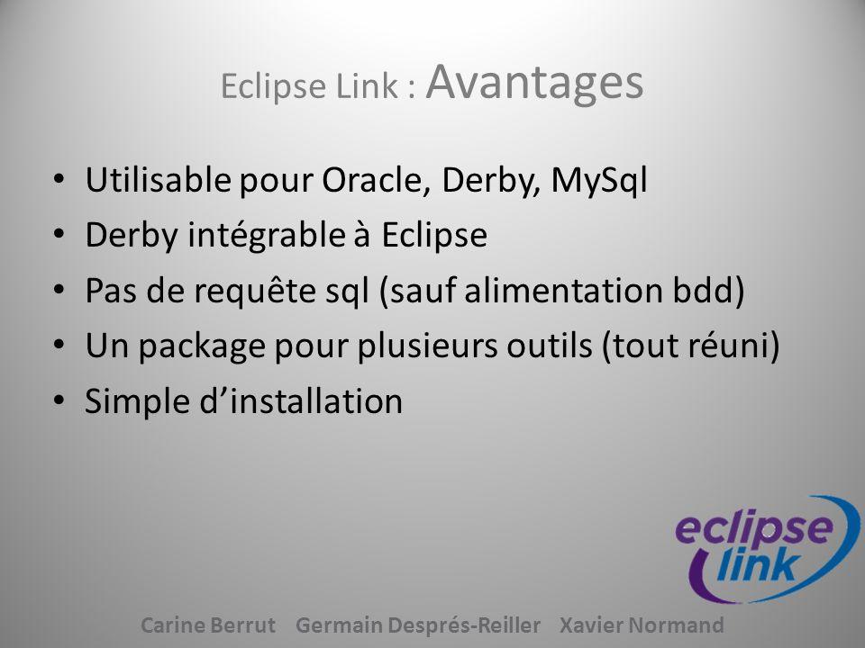 Eclipse Link : Avantages Utilisable pour Oracle, Derby, MySql Derby intégrable à Eclipse Pas de requête sql (sauf alimentation bdd) Un package pour pl