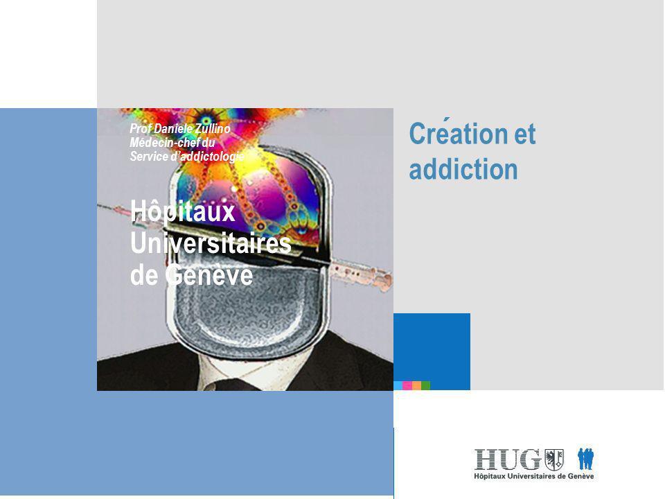 Etre les premiers pour vous Creation et addiction Prof Daniele Zullino Médecin-chef du Service daddictologie Hôpitaux Universitaires de Genève