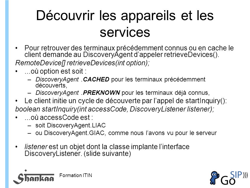 Formation ITIN Découvrir les appareils et les services Pour retrouver des terminaux précédemment connus ou en cache le client demande au DiscoveryAgent dappeler retrieveDevices().