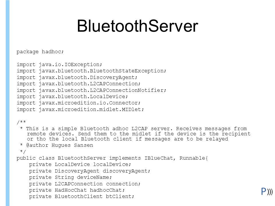 Formation ITIN BluetoothServer package hadhoc; import java.io.IOException; import javax.bluetooth.BluetoothStateException; import javax.bluetooth.DiscoveryAgent; import javax.bluetooth.L2CAPConnection; import javax.bluetooth.L2CAPConnectionNotifier; import javax.bluetooth.LocalDevice; import javax.microedition.io.Connector; import javax.microedition.midlet.MIDlet; /** * This is a simple Bluetooth adhoc L2CAP server.