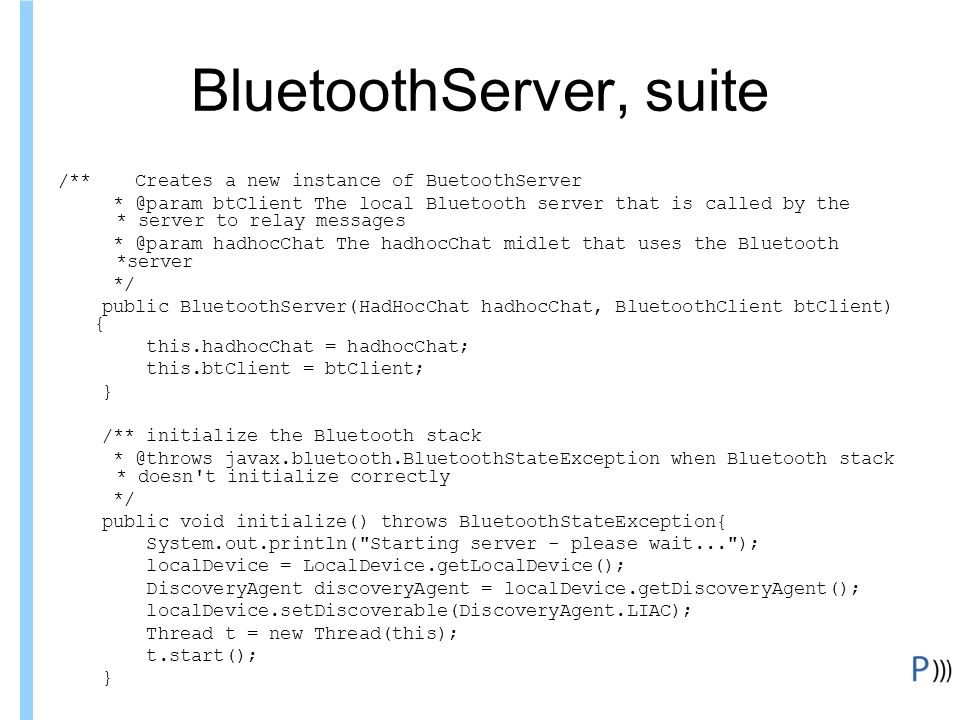 Formation ITIN BluetoothServer, suite /** Creates a new instance of BuetoothServer * @param btClient The local Bluetooth server that is called by the * server to relay messages * @param hadhocChat The hadhocChat midlet that uses the Bluetooth *server */ public BluetoothServer(HadHocChat hadhocChat, BluetoothClient btClient) { this.hadhocChat = hadhocChat; this.btClient = btClient; } /** initialize the Bluetooth stack * @throws javax.bluetooth.BluetoothStateException when Bluetooth stack * doesn t initialize correctly */ public void initialize() throws BluetoothStateException{ System.out.println( Starting server - please wait... ); localDevice = LocalDevice.getLocalDevice(); DiscoveryAgent discoveryAgent = localDevice.getDiscoveryAgent(); localDevice.setDiscoverable(DiscoveryAgent.LIAC); Thread t = new Thread(this); t.start(); }