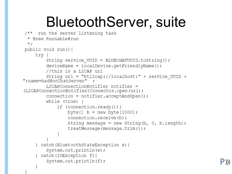 Formation ITIN BluetoothServer, suite /** run the server listening task * @see Runnable#run */ public void run(){ try { String service_UUID = BLUECHATUUID.toString(); deviceName = localDevice.getFriendlyName(); //this is a L2CAP url String url = btl2cap://localhost: + service_UUID + ;name=hadHocChatServer ; L2CAPConnectionNotifier notifier = (L2CAPConnectionNotifier)Connector.open(url); connection = notifier.acceptAndOpen(); while (true) { if (connection.ready()){ byte[] b = new byte[1000]; connection.receive(b); String message = new String(b, 0, b.length); treatMessage(message.trim()); } } catch(BluetoothStateException e){ System.out.println(e); } catch(IOException f){ System.out.println(f); }