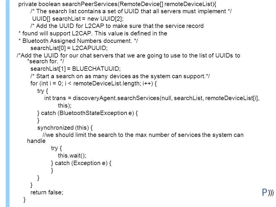 Formation ITIN BluetoothClient, suite private boolean searchPeerServices(RemoteDevice[] remoteDeviceList){ /* The search list contains a set of UUID that all servers must implement */ UUID[] searchList = new UUID[2]; /* Add the UUID for L2CAP to make sure that the service record * found will support L2CAP.