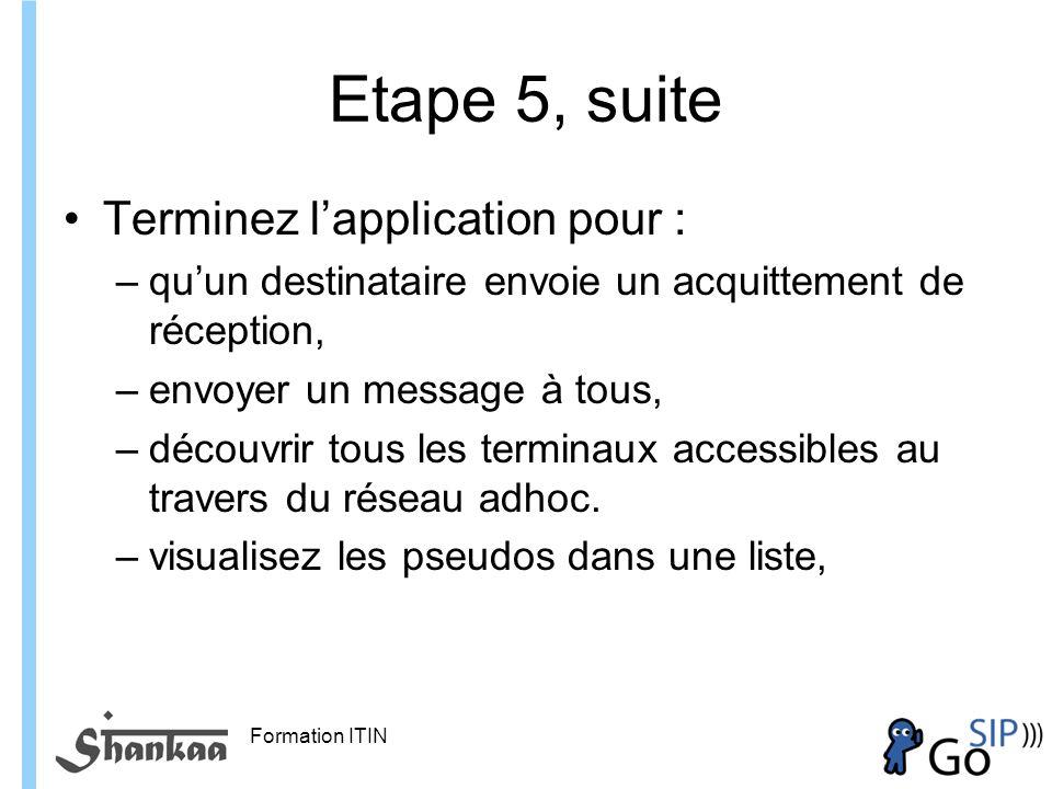 Formation ITIN Etape 5, suite Terminez lapplication pour : –quun destinataire envoie un acquittement de réception, –envoyer un message à tous, –découvrir tous les terminaux accessibles au travers du réseau adhoc.