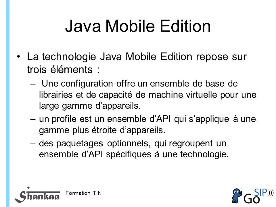 Formation ITIN Java Mobile Edition La technologie Java Mobile Edition repose sur trois éléments : – Une configuration offre un ensemble de base de librairies et de capacité de machine virtuelle pour une large gamme dappareils.