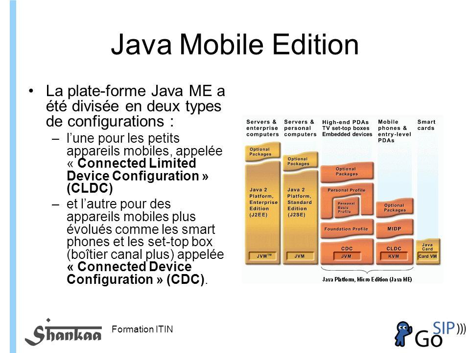 Formation ITIN Java Mobile Edition La plate-forme Java ME a été divisée en deux types de configurations : –lune pour les petits appareils mobiles, appelée « Connected Limited Device Configuration » (CLDC) –et lautre pour des appareils mobiles plus évolués comme les smart phones et les set-top box (boîtier canal plus) appelée « Connected Device Configuration » (CDC).