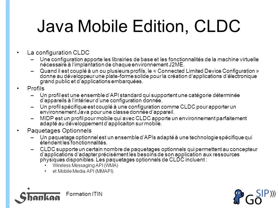 Formation ITIN Java Mobile Edition, CLDC La configuration CLDC –Une configuration apporte les librairies de base et les fonctionnalités de la machine virtuelle nécessaire à limplantation de chaque environnement J2ME.