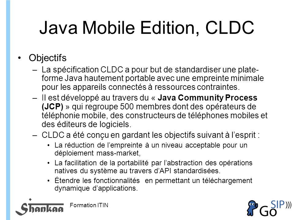 Formation ITIN Java Mobile Edition, CLDC Objectifs –La spécification CLDC a pour but de standardiser une plate- forme Java hautement portable avec une empreinte minimale pour les appareils connectés à ressources contraintes.