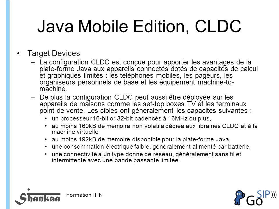 Formation ITIN Java Mobile Edition, CLDC Target Devices –La configuration CLDC est conçue pour apporter les avantages de la plate-forme Java aux appareils connectés dotés de capacités de calcul et graphiques limités : les téléphones mobiles, les pageurs, les organiseurs personnels de base et les équipement machine-to- machine.