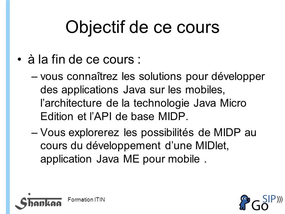 Formation ITIN Objectif de ce cours à la fin de ce cours : –vous connaîtrez les solutions pour développer des applications Java sur les mobiles, larchitecture de la technologie Java Micro Edition et lAPI de base MIDP.