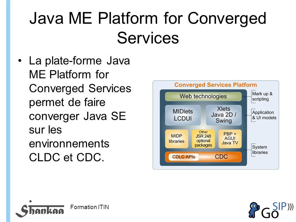 Formation ITIN Java ME Platform for Converged Services La plate-forme Java ME Platform for Converged Services permet de faire converger Java SE sur les environnements CLDC et CDC.