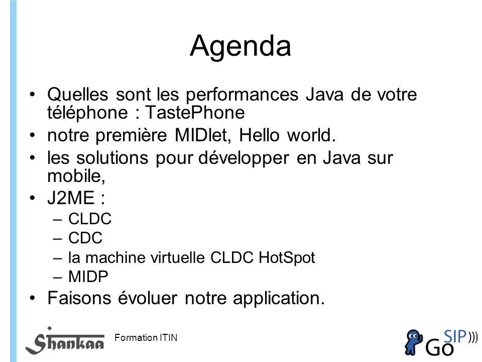 Formation ITIN Agenda Quelles sont les performances Java de votre téléphone : TastePhone notre première MIDlet, Hello world.