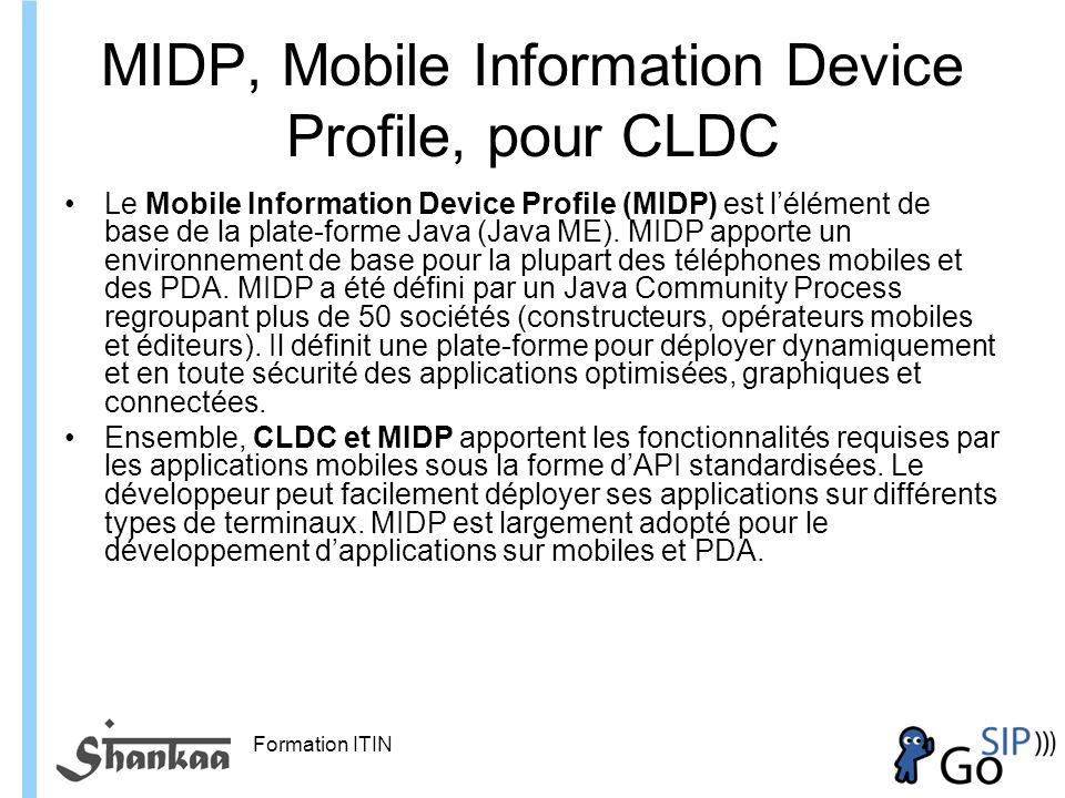 Formation ITIN MIDP, Mobile Information Device Profile, pour CLDC Le Mobile Information Device Profile (MIDP) est lélément de base de la plate-forme Java (Java ME).