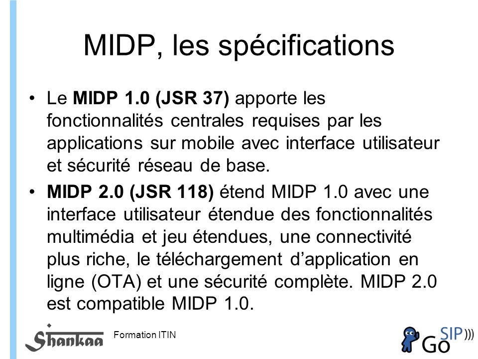 Formation ITIN MIDP, les spécifications Le MIDP 1.0 (JSR 37) apporte les fonctionnalités centrales requises par les applications sur mobile avec interface utilisateur et sécurité réseau de base.