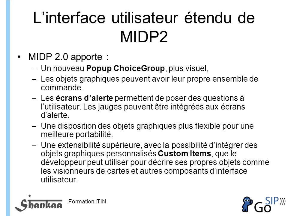 Formation ITIN Linterface utilisateur étendu de MIDP2 MIDP 2.0 apporte : –Un nouveau Popup ChoiceGroup, plus visuel, –Les objets graphiques peuvent avoir leur propre ensemble de commande.