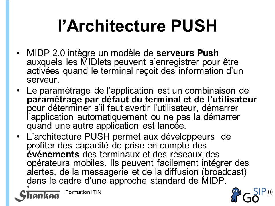 Formation ITIN lArchitecture PUSH MIDP 2.0 intègre un modèle de serveurs Push auxquels les MIDlets peuvent senregistrer pour être activées quand le terminal reçoit des information dun serveur.