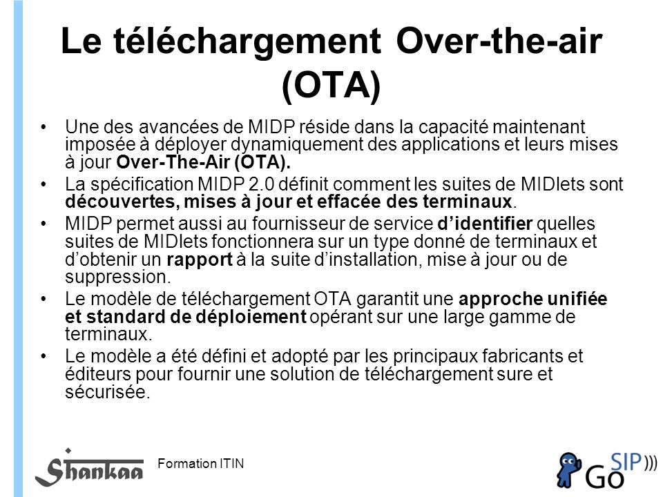 Formation ITIN Le téléchargement Over-the-air (OTA) Une des avancées de MIDP réside dans la capacité maintenant imposée à déployer dynamiquement des applications et leurs mises à jour Over-The-Air (OTA).