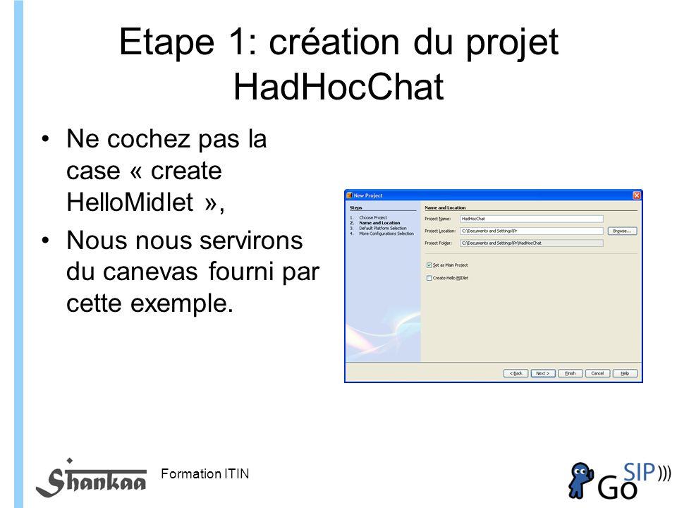 Formation ITIN Etape 1: création du projet HadHocChat Ne cochez pas la case « create HelloMidlet », Nous nous servirons du canevas fourni par cette exemple.