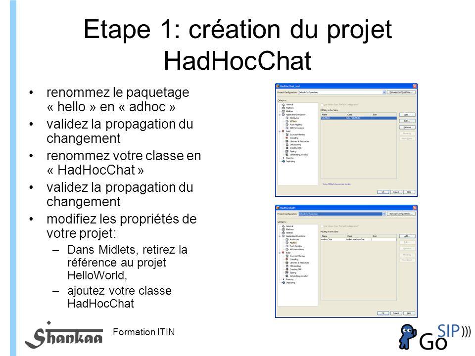 Formation ITIN Etape 1: création du projet HadHocChat renommez le paquetage « hello » en « adhoc » validez la propagation du changement renommez votre classe en « HadHocChat » validez la propagation du changement modifiez les propriétés de votre projet: –Dans Midlets, retirez la référence au projet HelloWorld, –ajoutez votre classe HadHocChat