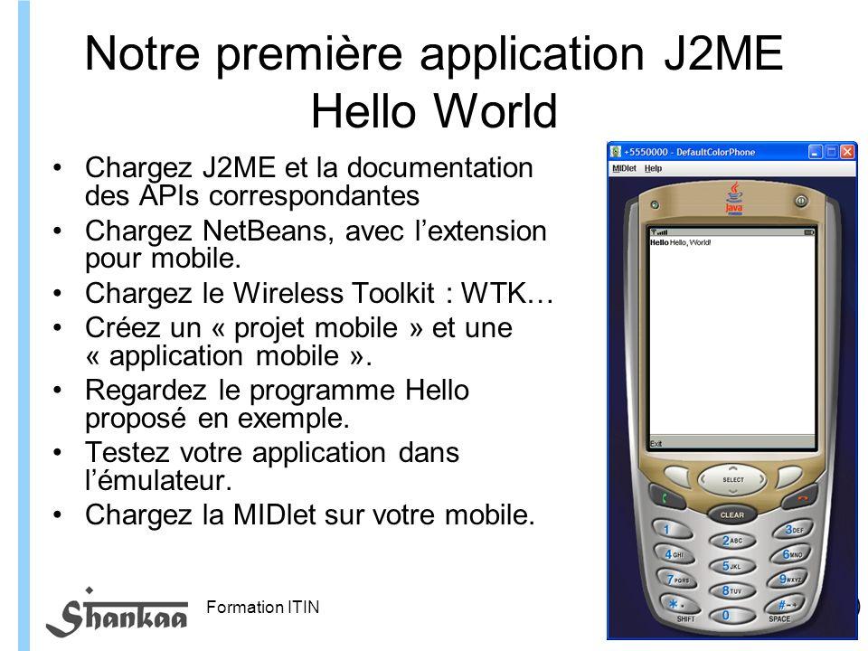 Formation ITIN Notre première application J2ME Hello World Chargez J2ME et la documentation des APIs correspondantes Chargez NetBeans, avec lextension pour mobile.