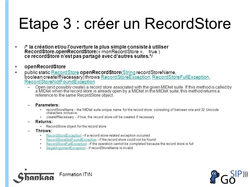 Formation ITIN Etape 3 : créer un RecordStore /* la création et/ou louverture la plus simple consiste à utiliser RecordStore.openRecordStore(« monRecordStore », true ) ce recordStore nest pas partagé avec dautres suites.*/ openRecordStore public static RecordStore openRecordStore(String recordStoreName, boolean createIfNecessary) throws RecordStoreException, RecordStoreFullException, RecordStoreNotFoundExceptionRecordStoreStringRecordStoreExceptionRecordStoreFullException RecordStoreNotFoundException –Open (and possibly create) a record store associated with the given MIDlet suite.
