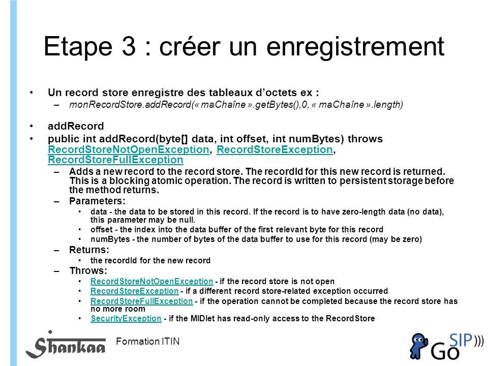 Formation ITIN Etape 3 : créer un enregistrement Un record store enregistre des tableaux doctets ex : –monRecordStore.addRecord(« maChaîne ».getBytes(),0, « maChaîne ».length) addRecord public int addRecord(byte[] data, int offset, int numBytes) throws RecordStoreNotOpenException, RecordStoreException, RecordStoreFullException RecordStoreNotOpenExceptionRecordStoreException RecordStoreFullException –Adds a new record to the record store.