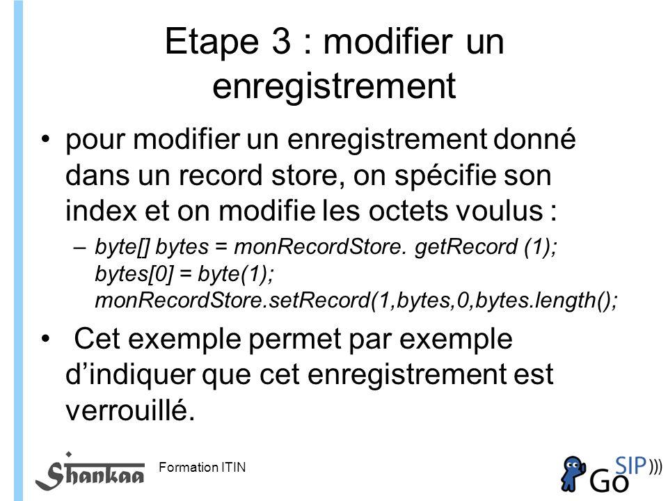 Formation ITIN Etape 3 : modifier un enregistrement pour modifier un enregistrement donné dans un record store, on spécifie son index et on modifie les octets voulus : –byte[] bytes = monRecordStore.