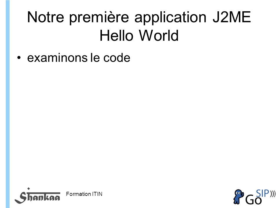 Formation ITIN * * HelloMidlet.java * Created on 1 octobre 2006, 12:09 */ package hello; import javax.microedition.midlet.*; import javax.microedition.lcdui.*; /** * * @author Hugues Sansen */ public class HelloMidlet extends MIDlet implements CommandListener { /** Creates a new instance of HelloMidlet */ public HelloMidlet() { } private Form helloForm; private StringItem helloStringItem; private Command exitCommand; /** This method initializes UI of the application.