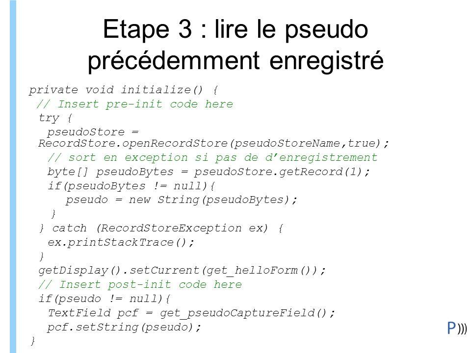 Formation ITIN Etape 3 : lire le pseudo précédemment enregistré private void initialize() { // Insert pre-init code here try { pseudoStore = RecordStore.openRecordStore(pseudoStoreName,true); // sort en exception si pas de denregistrement byte[] pseudoBytes = pseudoStore.getRecord(1); if(pseudoBytes != null){ pseudo = new String(pseudoBytes); } } catch (RecordStoreException ex) { ex.printStackTrace(); } getDisplay().setCurrent(get_helloForm()); // Insert post-init code here if(pseudo != null){ TextField pcf = get_pseudoCaptureField(); pcf.setString(pseudo); }