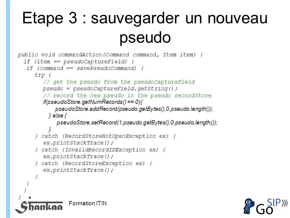 Formation ITIN Etape 3 : sauvegarder un nouveau pseudo public void commandAction(Command command, Item item) { if (item == pseudoCaptureField) { if (command == savePseudoCommand) { try { // get the pseudo from the pseudoCaptureField pseudo = pseudoCaptureField.getString(); // record the new pseudo in the pseudo recordStore if(pseudoStore.getNumRecords() == 0){ pseudoStore.addRecord(pseudo.getBytes(),0,pseudo.length()); } else { pseudoStore.setRecord(1,pseudo.getBytes(),0,pseudo.length()); } } catch (RecordStoreNotOpenException ex) { ex.printStackTrace(); } catch (InvalidRecordIDException ex) { ex.printStackTrace(); } catch (RecordStoreException ex) { ex.printStackTrace(); }