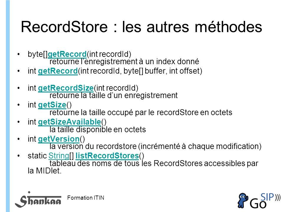 Formation ITIN RecordStore : les autres méthodes byte[]getRecord(int recordId) retourne lenregistrement à un index donnégetRecord int getRecord(int recordId, byte[] buffer, int offset) getRecord int getRecordSize(int recordId) retourne la taille dun enregistrementgetRecordSize int getSize() retourne la taille occupé par le recordStore en octetsgetSize int getSizeAvailable() la taille disponible en octetsgetSizeAvailable int getVersion() la version du recordstore (incrémenté à chaque modification)getVersion static String[] listRecordStores() tableau des noms de tous les RecordStores accessibles par la MIDlet.StringlistRecordStores