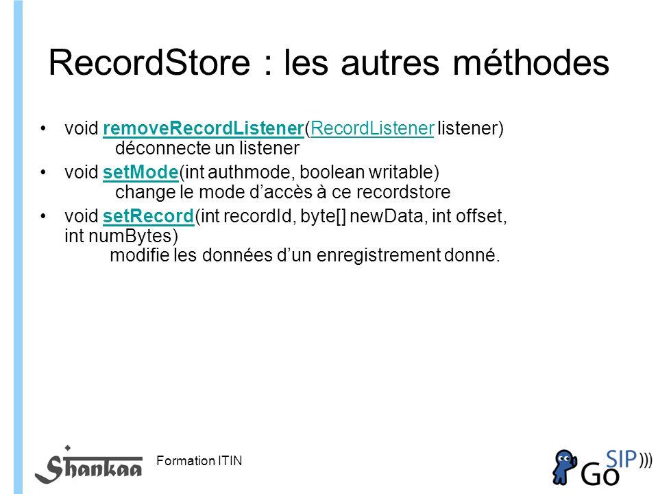 Formation ITIN RecordStore : les autres méthodes void removeRecordListener(RecordListener listener) déconnecte un listener removeRecordListenerRecordListener void setMode(int authmode, boolean writable) change le mode daccès à ce recordstoresetMode void setRecord(int recordId, byte[] newData, int offset, int numBytes) modifie les données dun enregistrement donné.setRecord