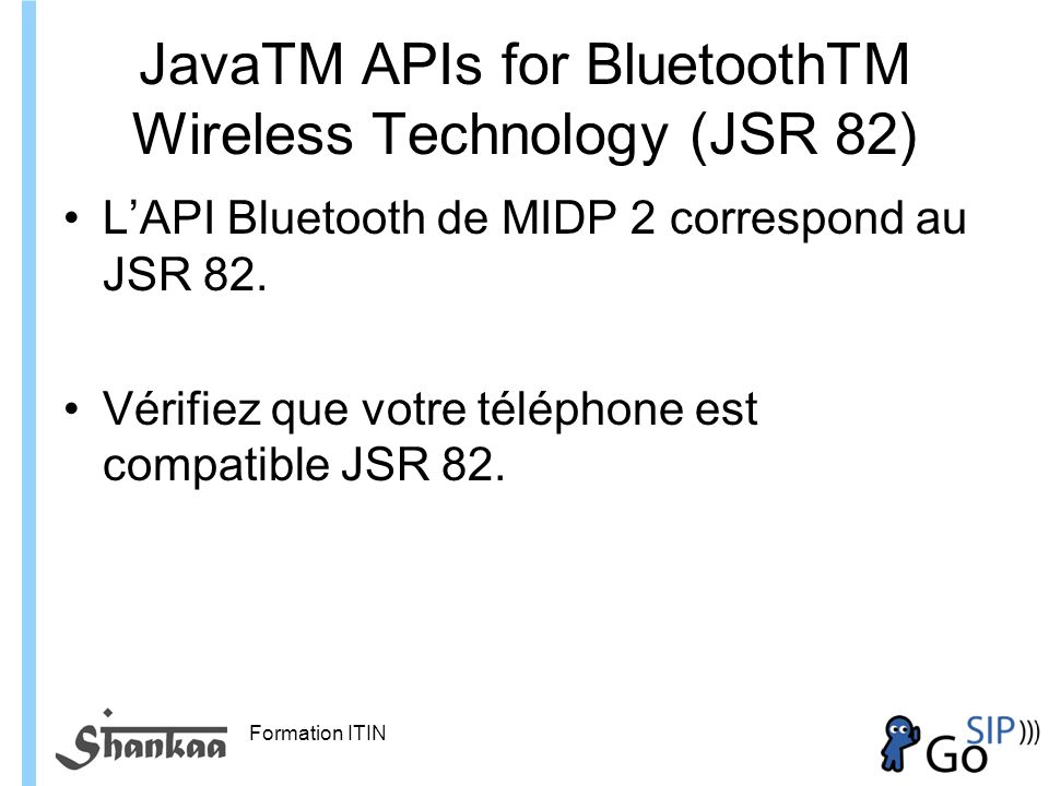 Formation ITIN JavaTM APIs for BluetoothTM Wireless Technology (JSR 82) LAPI Bluetooth de MIDP 2 correspond au JSR 82.