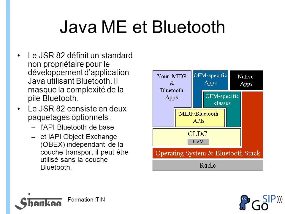Formation ITIN Java ME et Bluetooth Le JSR 82 définit un standard non propriétaire pour le développement dapplication Java utilisant Bluetooth.