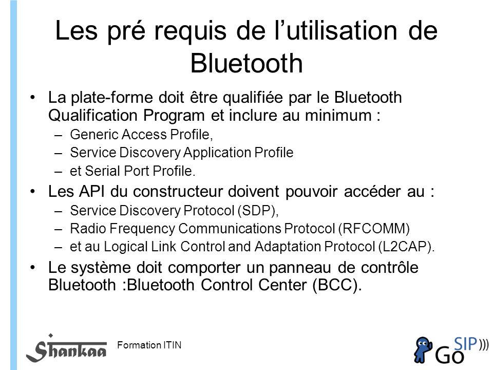 Formation ITIN Les pré requis de lutilisation de Bluetooth La plate-forme doit être qualifiée par le Bluetooth Qualification Program et inclure au minimum : –Generic Access Profile, –Service Discovery Application Profile –et Serial Port Profile.