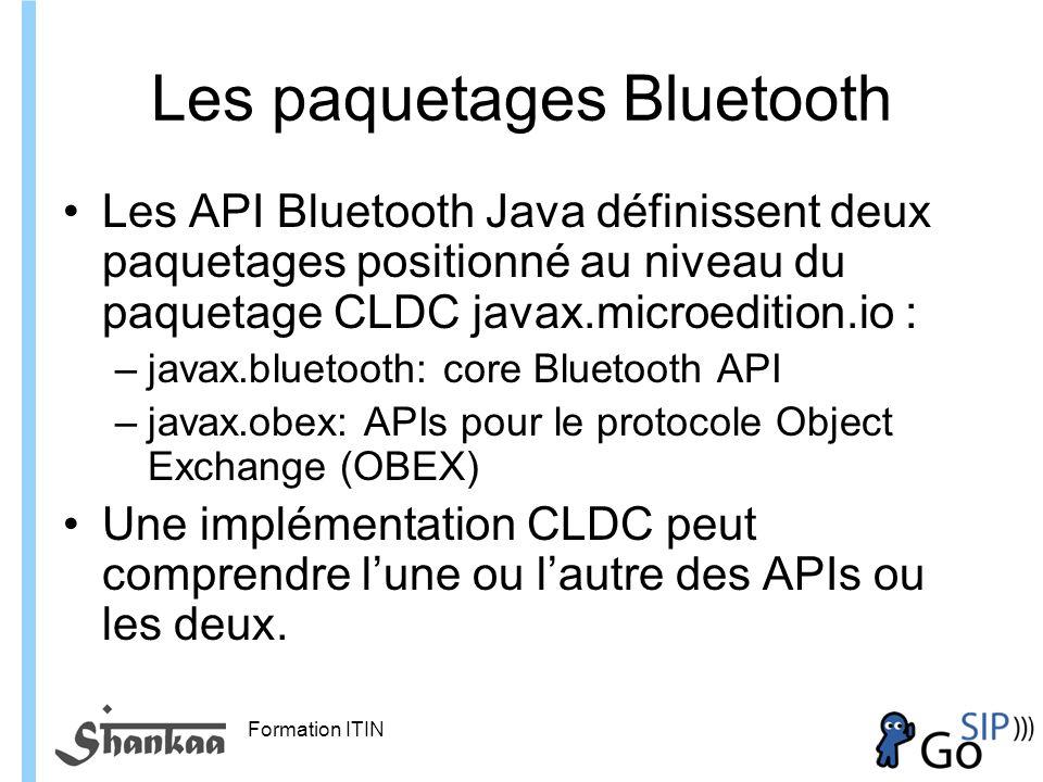 Formation ITIN Les paquetages Bluetooth Les API Bluetooth Java définissent deux paquetages positionné au niveau du paquetage CLDC javax.microedition.io : –javax.bluetooth: core Bluetooth API –javax.obex: APIs pour le protocole Object Exchange (OBEX) Une implémentation CLDC peut comprendre lune ou lautre des APIs ou les deux.