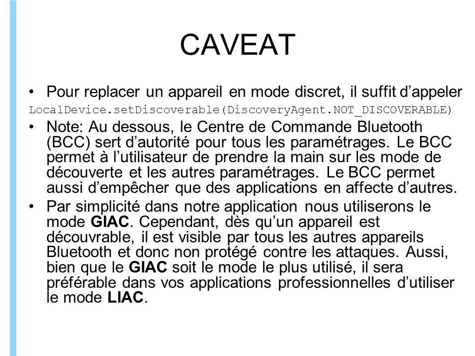 Formation ITIN CAVEAT Pour replacer un appareil en mode discret, il suffit dappeler LocalDevice.setDiscoverable(DiscoveryAgent.NOT_DISCOVERABLE) Note: Au dessous, le Centre de Commande Bluetooth (BCC) sert dautorité pour tous les paramétrages.