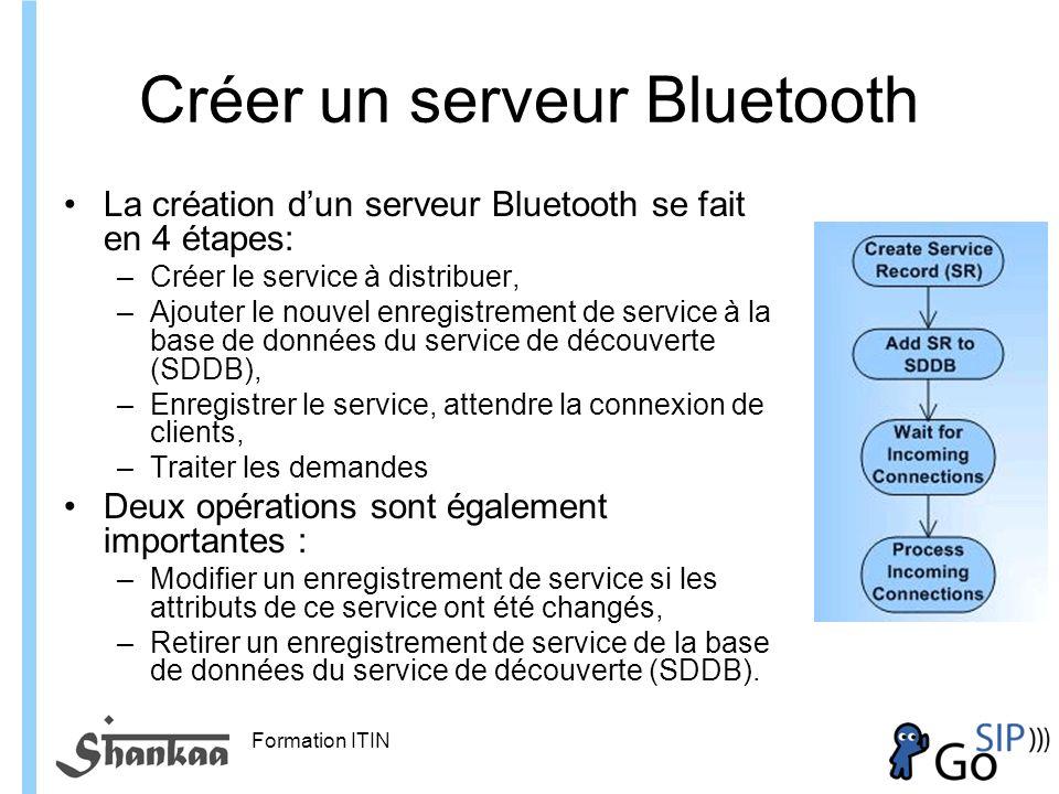 Formation ITIN Créer un serveur Bluetooth La création dun serveur Bluetooth se fait en 4 étapes: –Créer le service à distribuer, –Ajouter le nouvel enregistrement de service à la base de données du service de découverte (SDDB), –Enregistrer le service, attendre la connexion de clients, –Traiter les demandes Deux opérations sont également importantes : –Modifier un enregistrement de service si les attributs de ce service ont été changés, –Retirer un enregistrement de service de la base de données du service de découverte (SDDB).