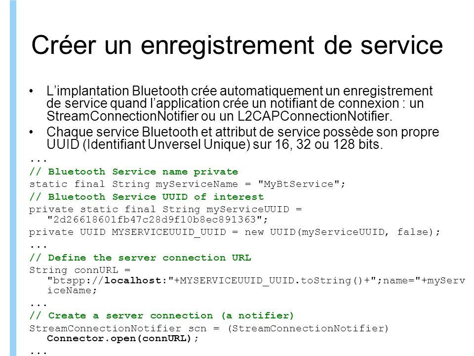 Formation ITIN Créer un enregistrement de service Limplantation Bluetooth crée automatiquement un enregistrement de service quand lapplication crée un notifiant de connexion : un StreamConnectionNotifier ou un L2CAPConnectionNotifier.