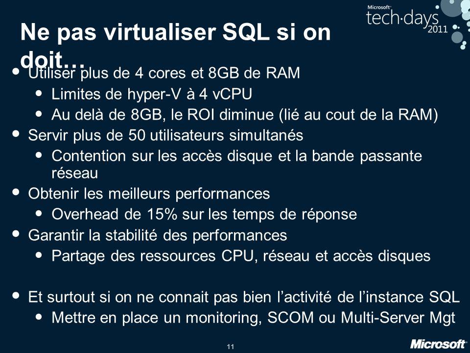 11 Ne pas virtualiser SQL si on doit… Utiliser plus de 4 cores et 8GB de RAM Limites de hyper-V à 4 vCPU Au delà de 8GB, le ROI diminue (lié au cout d