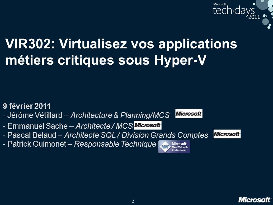 2 VIR302: Virtualisez vos applications métiers critiques sous Hyper-V 9 février 2011 - Jérôme Vétillard – Architecture & Planning/MCS - Emmanuel Sache