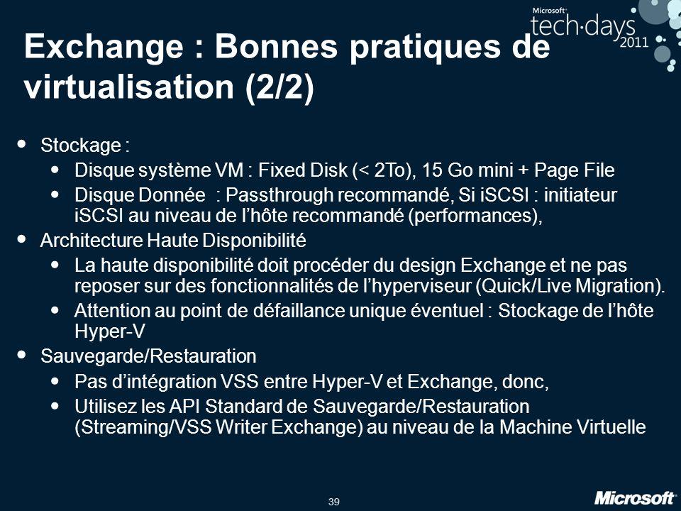 39 Exchange : Bonnes pratiques de virtualisation (2/2) Stockage : Disque système VM : Fixed Disk (< 2To), 15 Go mini + Page File Disque Donnée : Passt