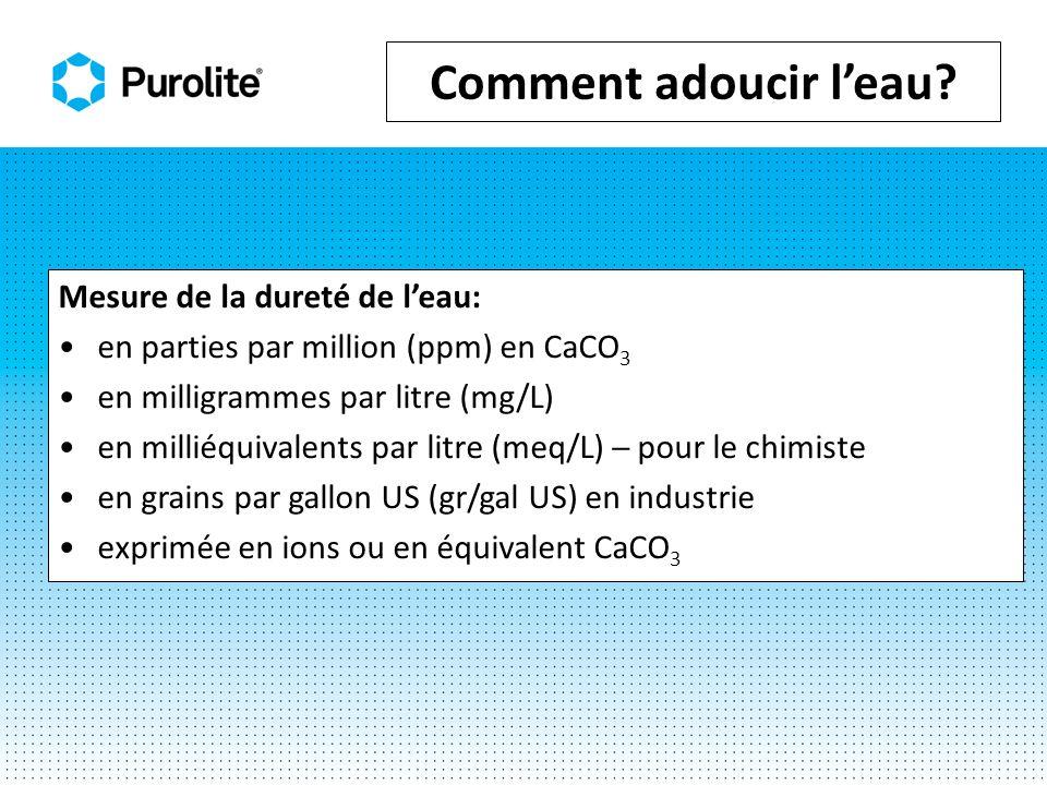 Comment adoucir leau? Mesure de la dureté de leau: en parties par million (ppm) en CaCO 3 en milligrammes par litre (mg/L) en milliéquivalents par lit