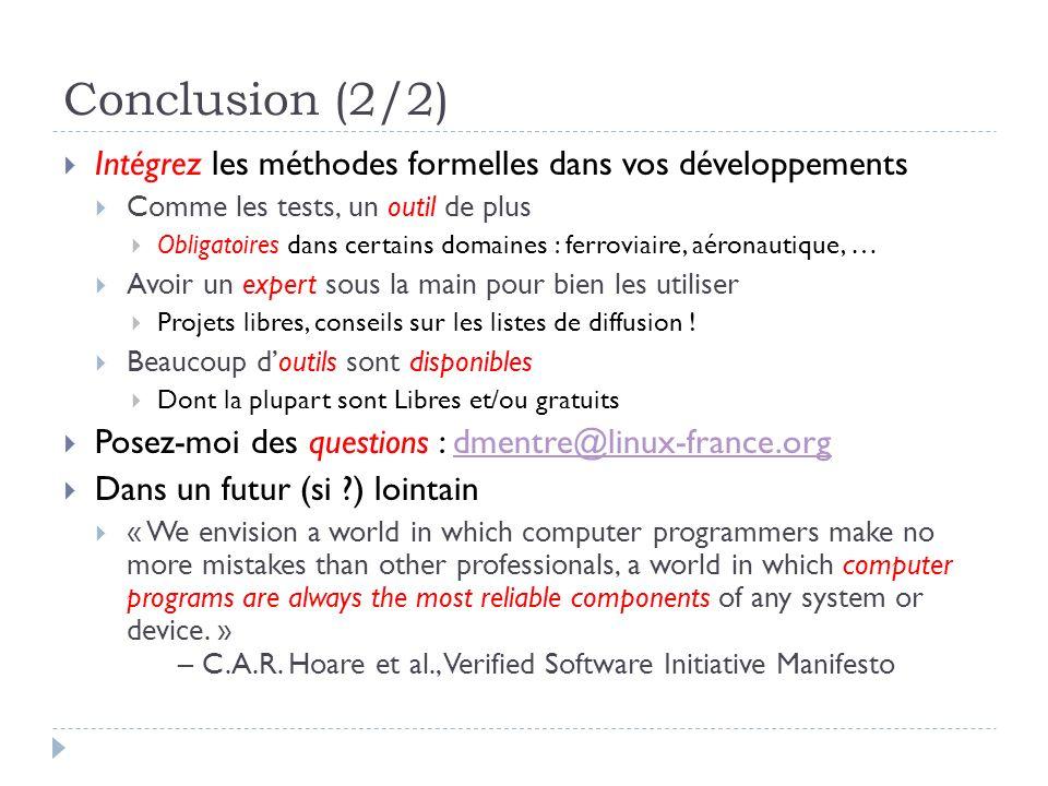 Conclusion (2/2) Intégrez les méthodes formelles dans vos développements Comme les tests, un outil de plus Obligatoires dans certains domaines : ferro