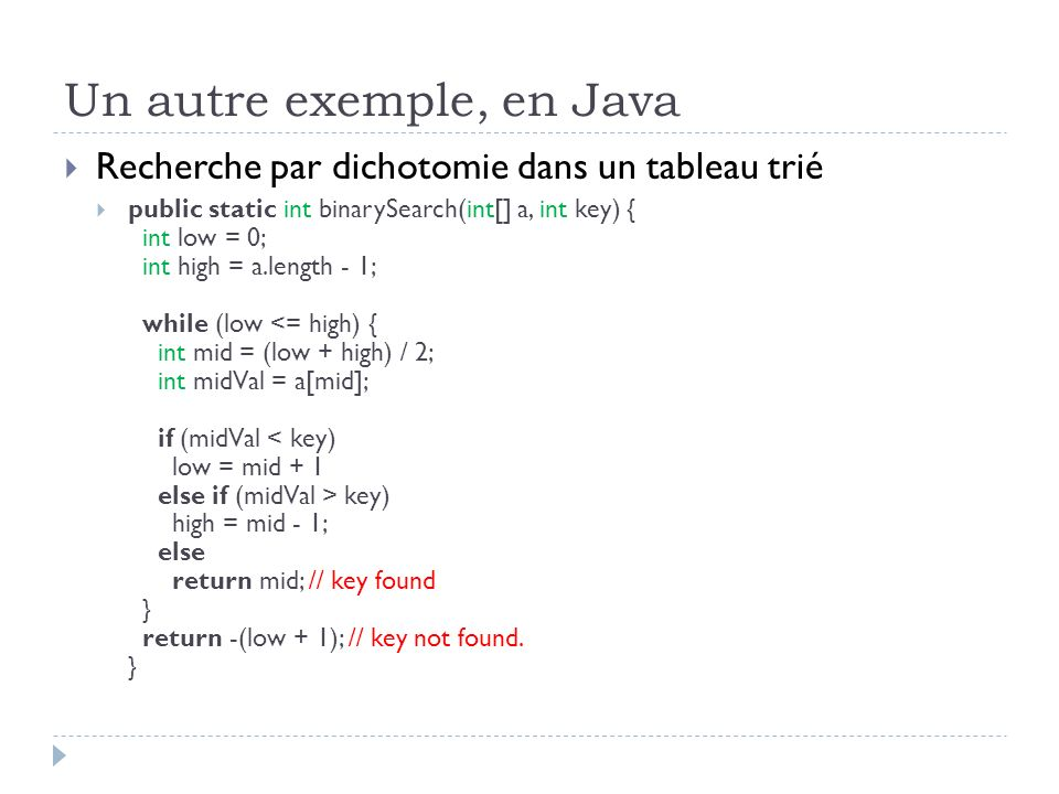 Un autre exemple, en Java Recherche par dichotomie dans un tableau trié public static int binarySearch(int[] a, int key) { int low = 0; int high = a.l